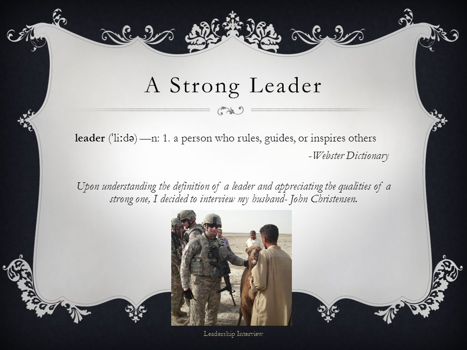 A Strong Leader leader ( ˈ li ː d ə ) —n: 1. a person who rules, guides, or inspires others -Webster Dictionary Upon understanding the definition of a