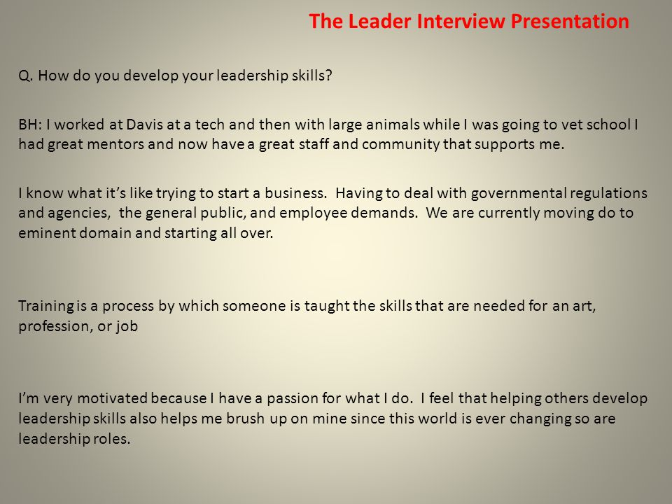 The Leader Interview Presentation Q. How do you develop your leadership skills? BH: I worked at Davis at a tech and then with large animals while I wa