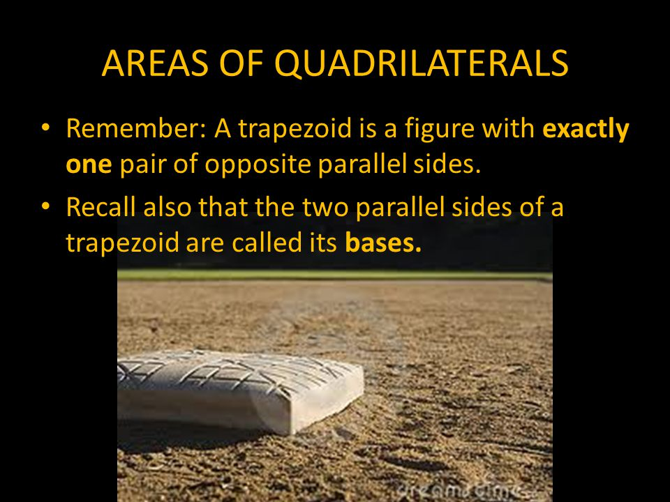 AREAS OF QUADRILATERALS Again, to find the areas of figures, we must recall their parts. The first figure, we will discuss today is a trapezoid.