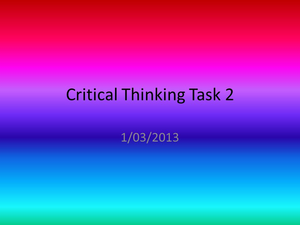 Critical Thinking Task 2 1/03/2013