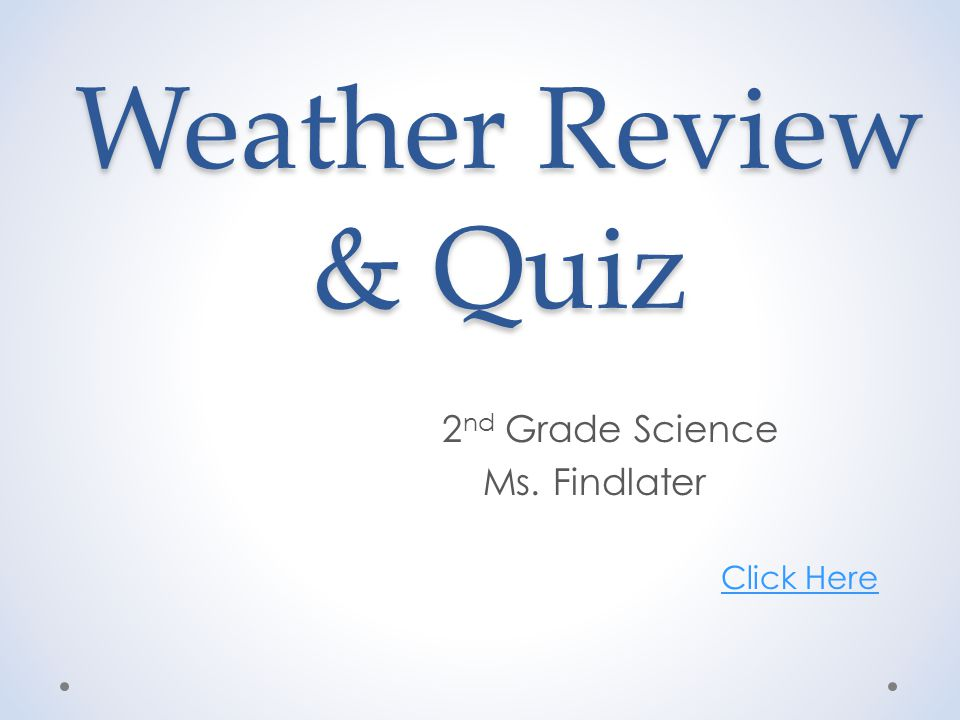 Weather Review & Quiz 2 nd Grade Science Ms. Findlater Click Here