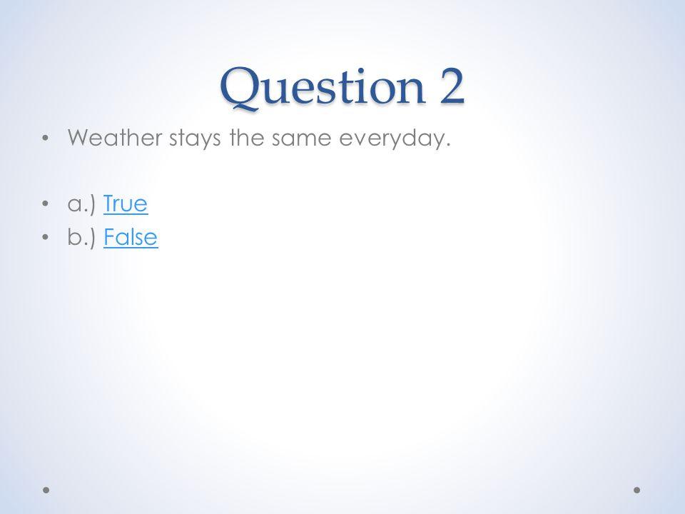 Question 2 Weather stays the same everyday. a.) TrueTrue b.) FalseFalse