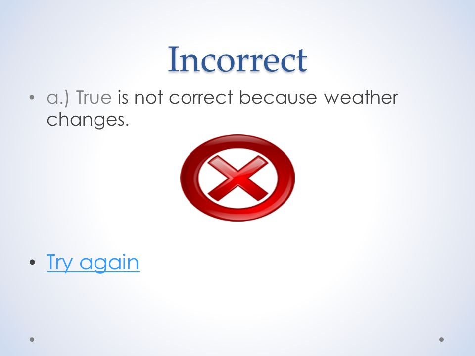 Incorrect a.) True is not correct because weather changes. Try again