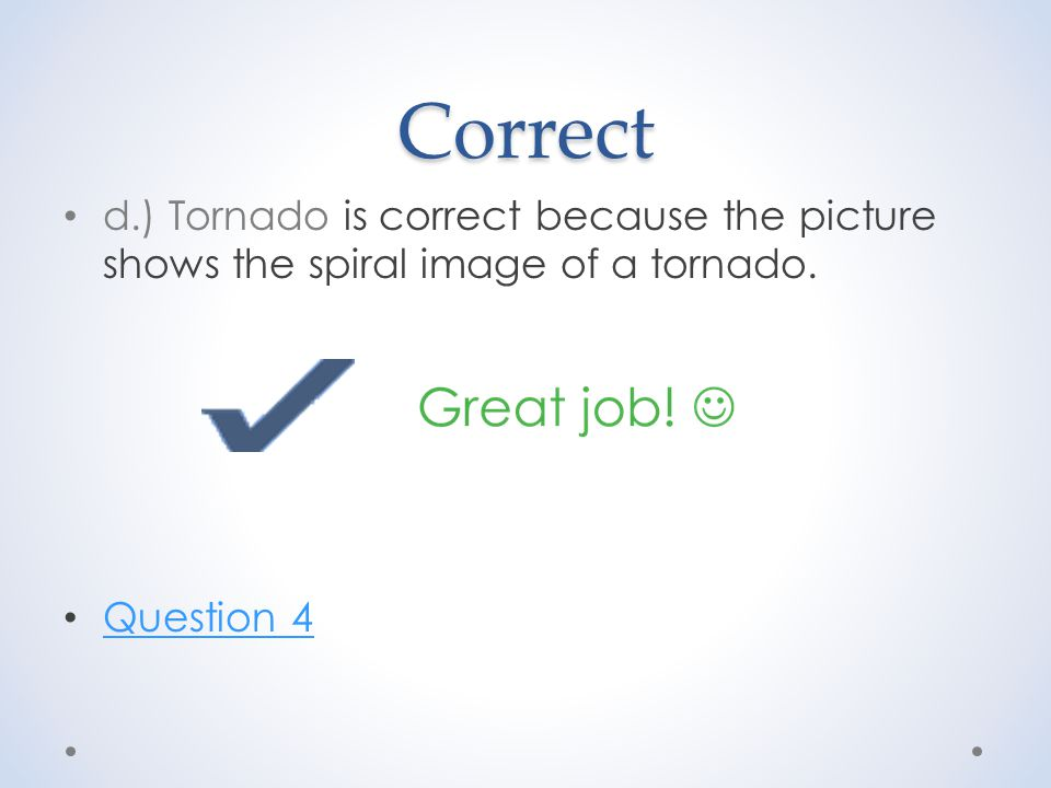 Correct d.) Tornado is correct because the picture shows the spiral image of a tornado. Question 4