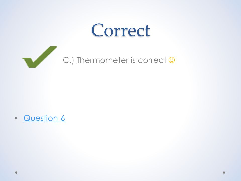 Correct C.) Thermometer is correct Question 6