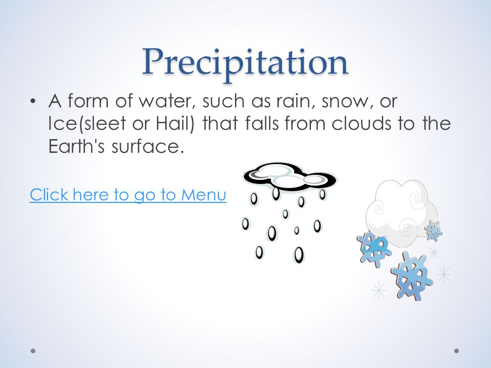 Precipitation A form of water, such as rain, snow, or Ice(sleet or Hail) that falls from clouds to the Earth s surface.