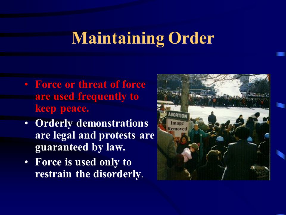 Maintaining Order Force or threat of force are used frequently to keep peace.