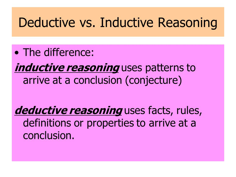 Inductive reasoning - Think of it like a We start with specifics and move to generalities Deductive reasoning – think of it like a We start with generalities and move to specifics.