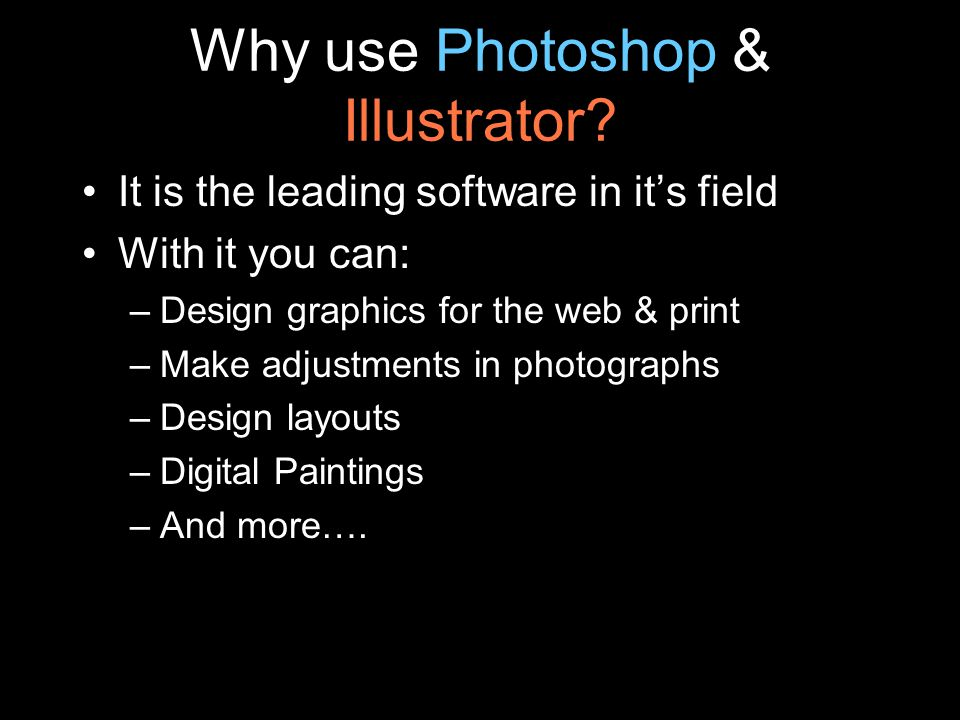 Why use Photoshop & Illustrator? It is the leading software in it's field With it you can: –Design graphics for the web & print –Make adjustments in p