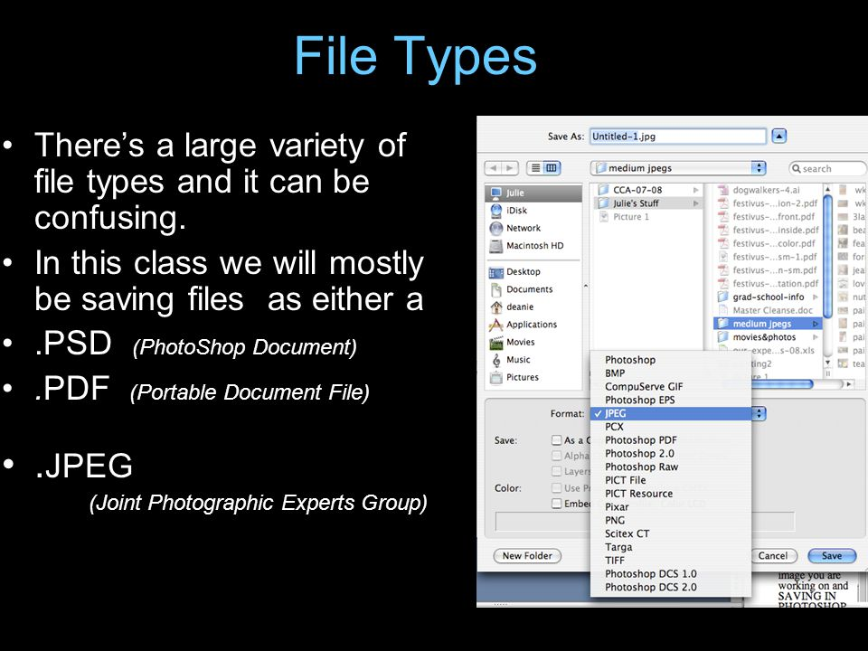 File Types There's a large variety of file types and it can be confusing. In this class we will mostly be saving files as either a.PSD (PhotoShop Docu
