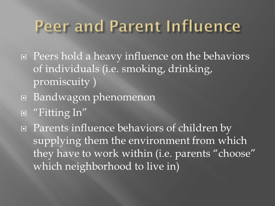 " Peers hold a heavy influence on the behaviors of individuals (i.e. smoking, drinking, promiscuity )  Bandwagon phenomenon  ""Fitting In""  Parents"