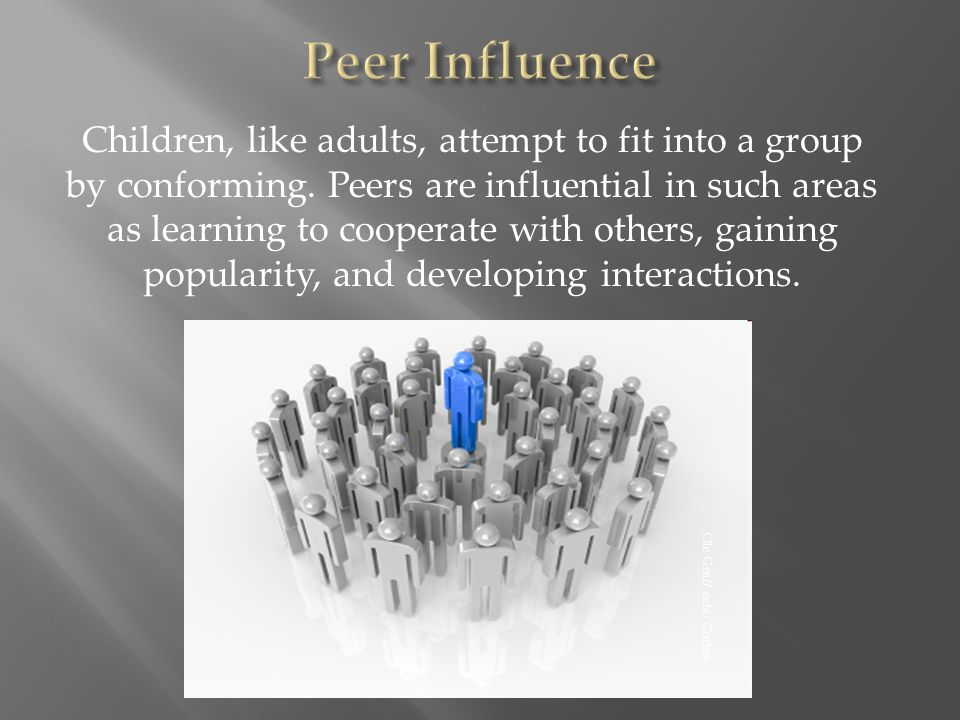 Children, like adults, attempt to fit into a group by conforming. Peers are influential in such areas as learning to cooperate with others, gaining po