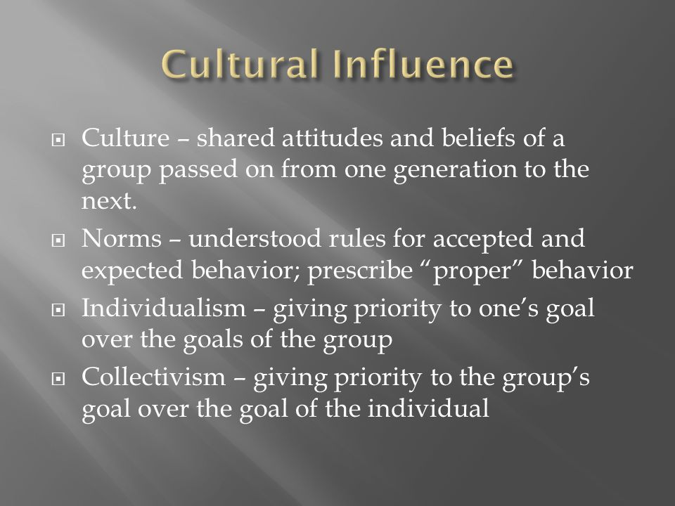 Culture – shared attitudes and beliefs of a group passed on from one generation to the next.  Norms – understood rules for accepted and expected be