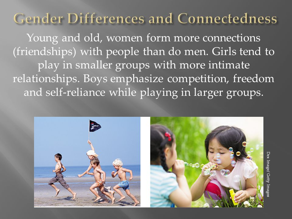 Young and old, women form more connections (friendships) with people than do men. Girls tend to play in smaller groups with more intimate relationship