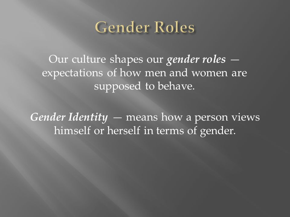 Our culture shapes our gender roles — expectations of how men and women are supposed to behave. Gender Identity — means how a person views himself or