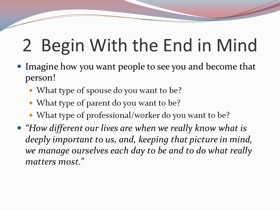 2 Begin With the End in Mind Imagine how you want people to see you and become that person! What type of spouse do you want to be? What type of parent