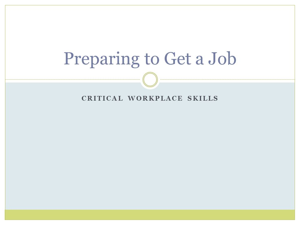 CRITICAL WORKPLACE SKILLS Preparing to Get a Job
