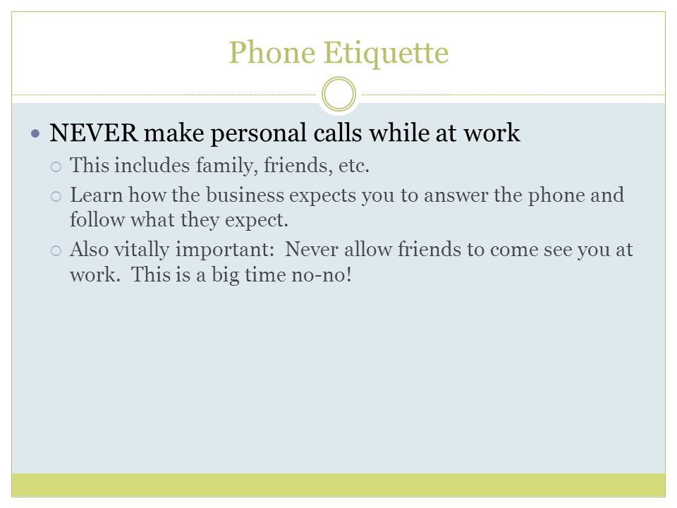 Phone Etiquette NEVER make personal calls while at work  This includes family, friends, etc.