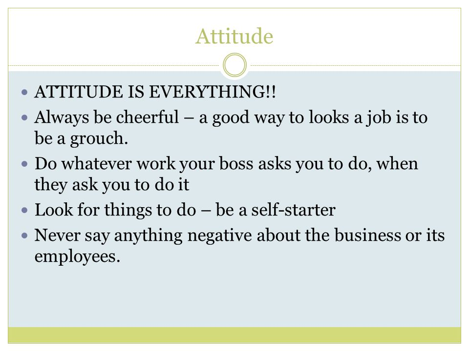 Attitude ATTITUDE IS EVERYTHING!. Always be cheerful – a good way to looks a job is to be a grouch.