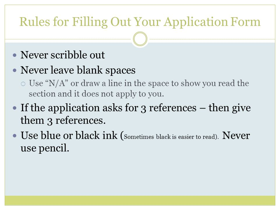 Rules for Filling Out Your Application Form Never scribble out Never leave blank spaces  Use N/A or draw a line in the space to show you read the section and it does not apply to you.