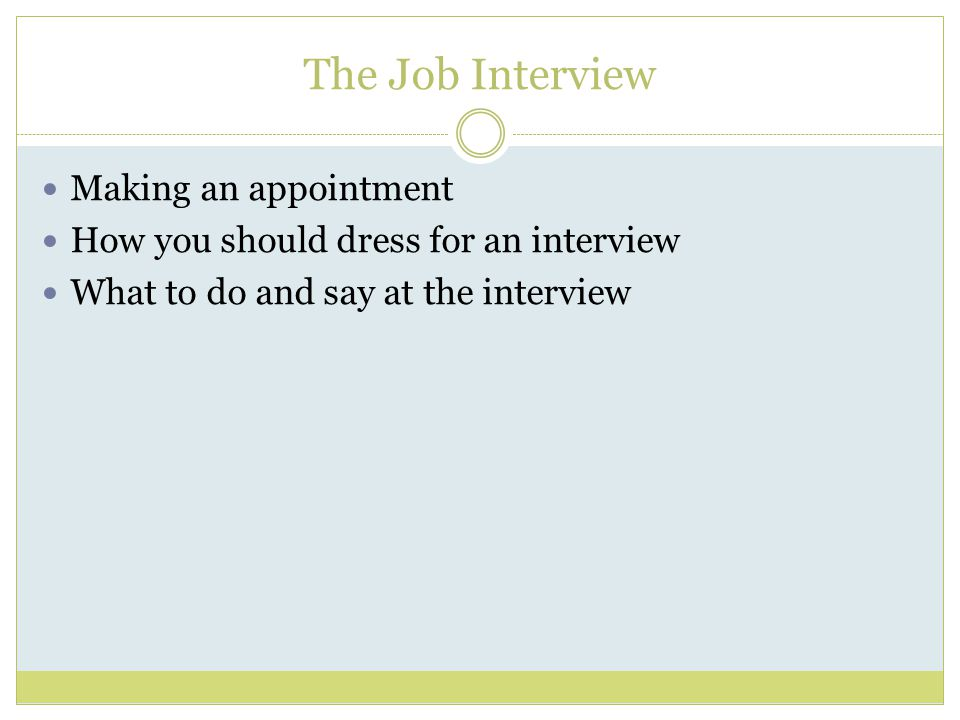 The Job Interview Making an appointment How you should dress for an interview What to do and say at the interview