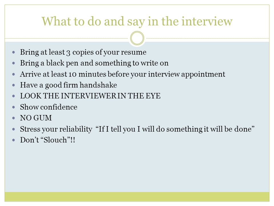 Interview, continued Businesses are looking for 4 things when interviewing an applicant  Appearance – will customers be in any way offended  Personality – are you polite and friendly with a pleasant personality – do you like people  Communication skills – can you carry on a conversation – do you have the ability to help customers – do you speak like an adult not a teenager  Skill Level (example: computer skills, word processing, spread sheets, office equipment, etc.)
