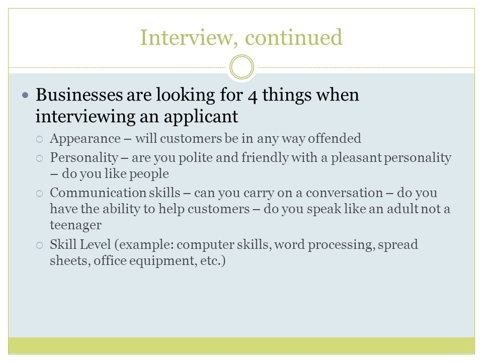 Interview, continued Businesses are looking for 4 things when interviewing an applicant  Appearance – will customers be in any way offended  Personality – are you polite and friendly with a pleasant personality – do you like people  Communication skills – can you carry on a conversation – do you have the ability to help customers – do you speak like an adult not a teenager  Skill Level (example: computer skills, word processing, spread sheets, office equipment, etc.)