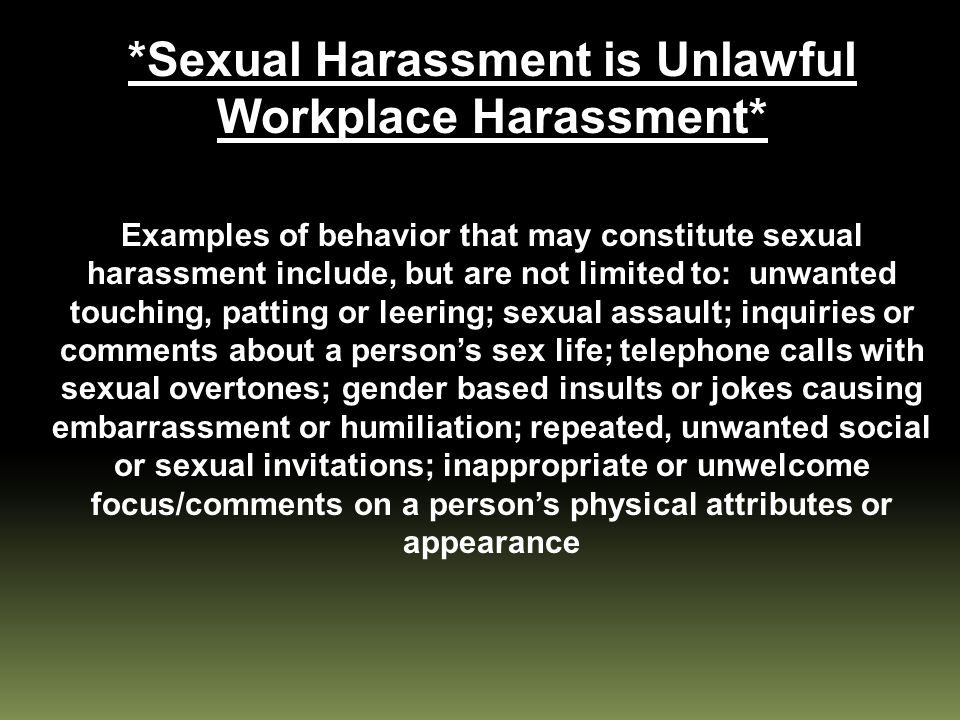*Sexual Harassment is Unlawful Workplace Harassment* Examples of behavior that may constitute sexual harassment include, but are not limited to: unwanted touching, patting or leering; sexual assault; inquiries or comments about a person's sex life; telephone calls with sexual overtones; gender based insults or jokes causing embarrassment or humiliation; repeated, unwanted social or sexual invitations; inappropriate or unwelcome focus/comments on a person's physical attributes or appearance