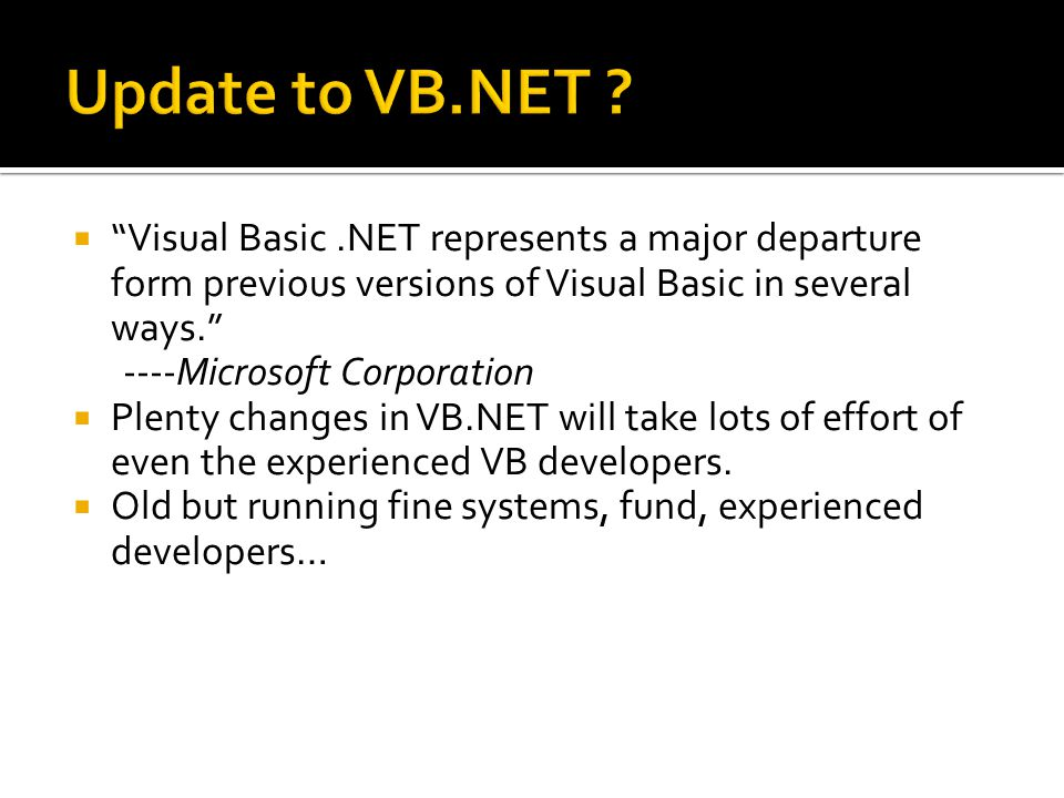  Visual Basic.NET represents a major departure form previous versions of Visual Basic in several ways. ----Microsoft Corporation  Plenty changes in VB.NET will take lots of effort of even the experienced VB developers.
