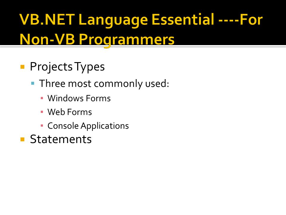  Projects Types  Three most commonly used: ▪ Windows Forms ▪ Web Forms ▪ Console Applications  Statements