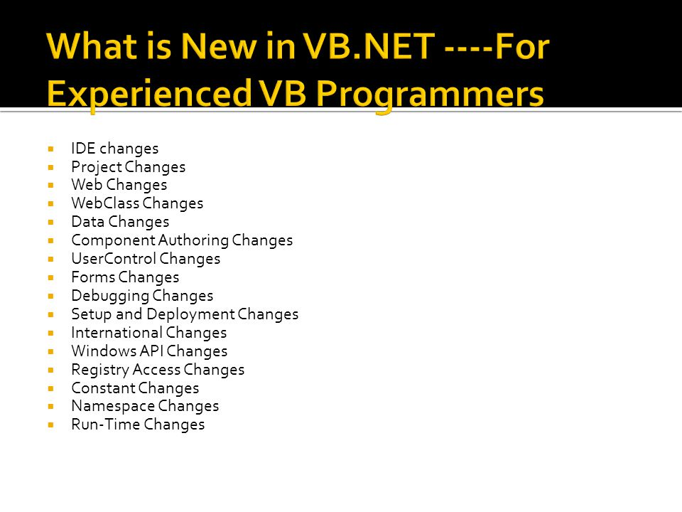  IDE changes  Project Changes  Web Changes  WebClass Changes  Data Changes  Component Authoring Changes  UserControl Changes  Forms Changes  Debugging Changes  Setup and Deployment Changes  International Changes  Windows API Changes  Registry Access Changes  Constant Changes  Namespace Changes  Run-Time Changes