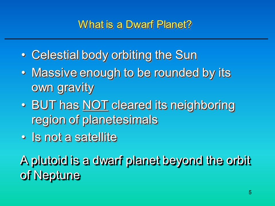 5 What is a Dwarf Planet? Celestial body orbiting the SunCelestial body orbiting the Sun Massive enough to be rounded by its own gravityMassive enough