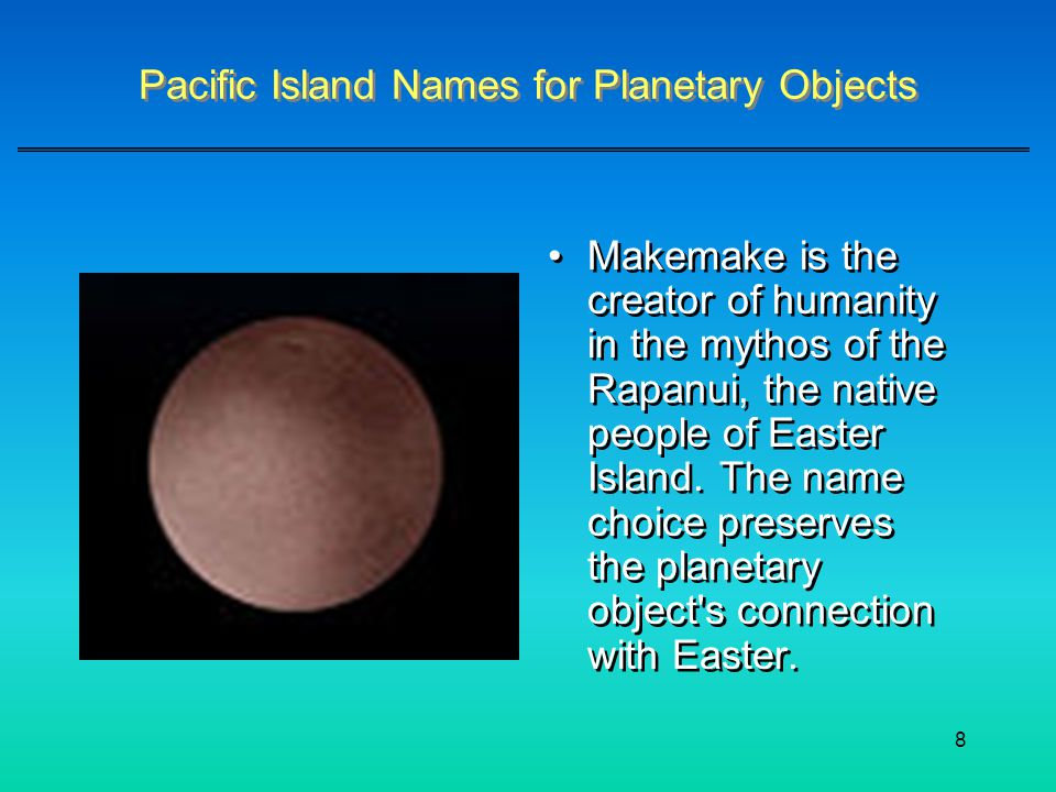 8 Pacific Island Names for Planetary Objects Makemake is the creator of humanity in the mythos of the Rapanui, the native people of Easter Island. The