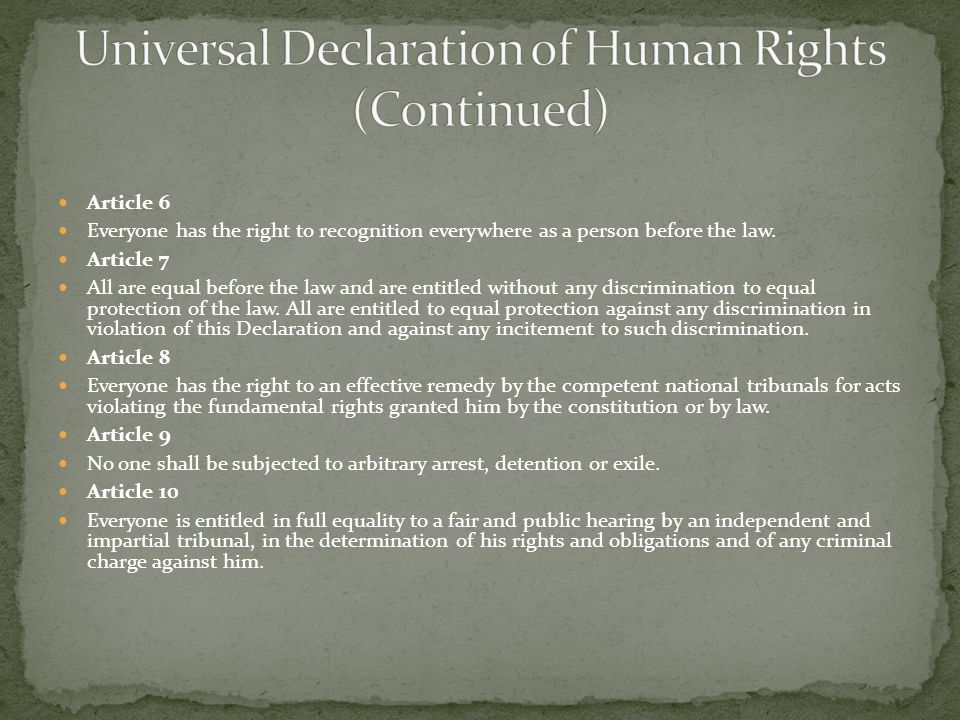 Article 6 Everyone has the right to recognition everywhere as a person before the law. Article 7 All are equal before the law and are entitled without