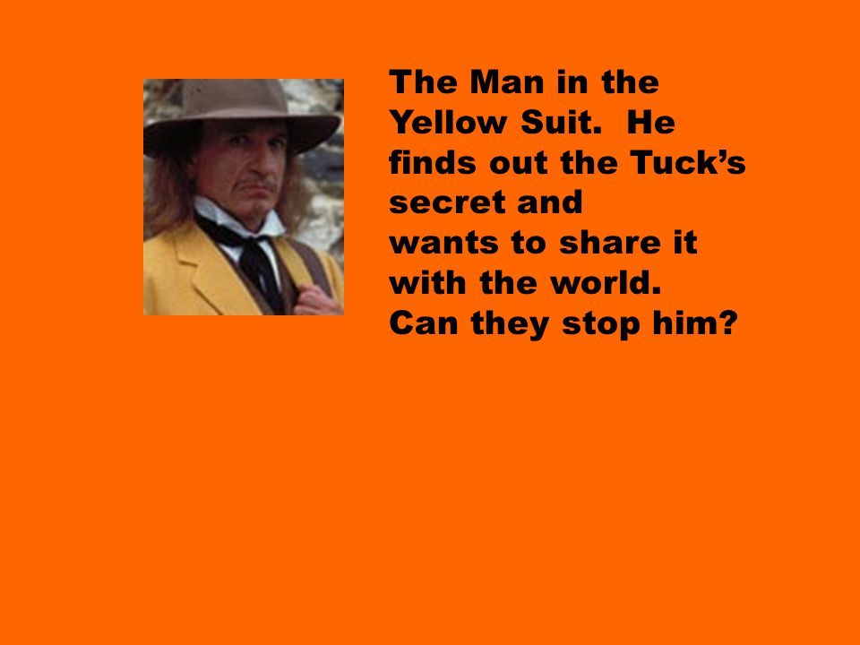 The Man in the Yellow Suit. He finds out the Tuck's secret and wants to share it with the world.