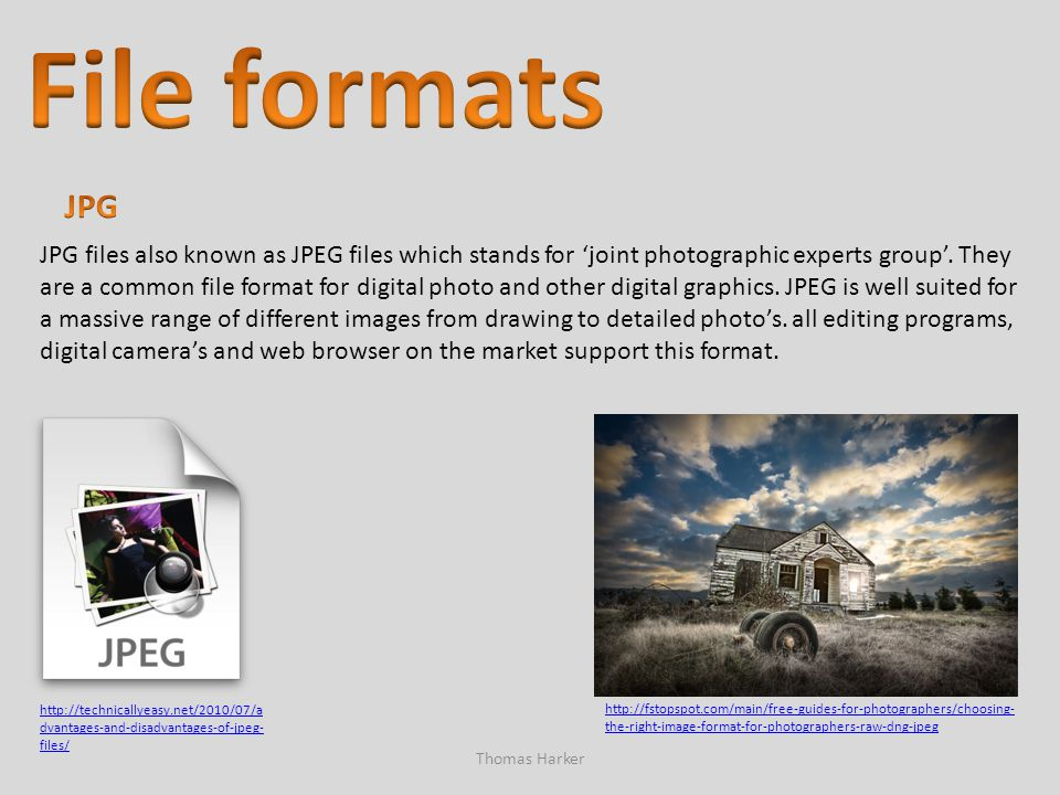 Thomas Harker JPG files also known as JPEG files which stands for 'joint photographic experts group'. They are a common file format for digital photo