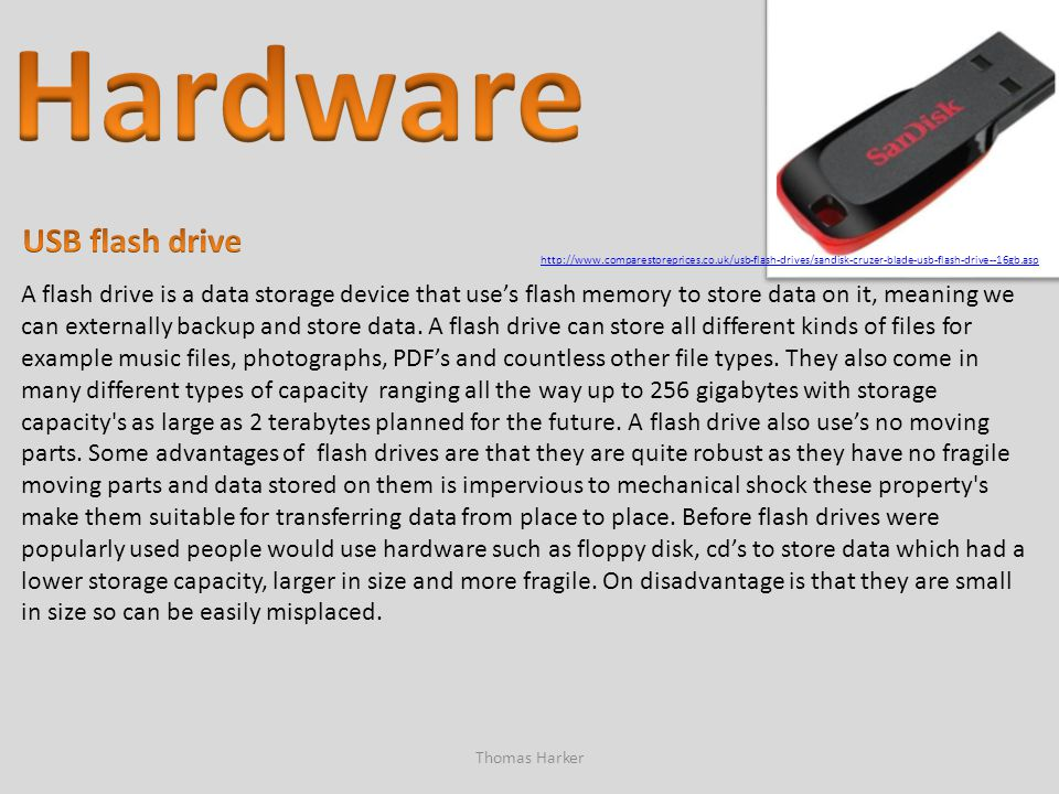 Thomas Harker A flash drive is a data storage device that use's flash memory to store data on it, meaning we can externally backup and store data. A f