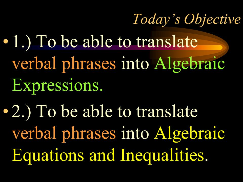 Today's Objective 1.) To be able to translate verbal phrases into Algebraic Expressions.