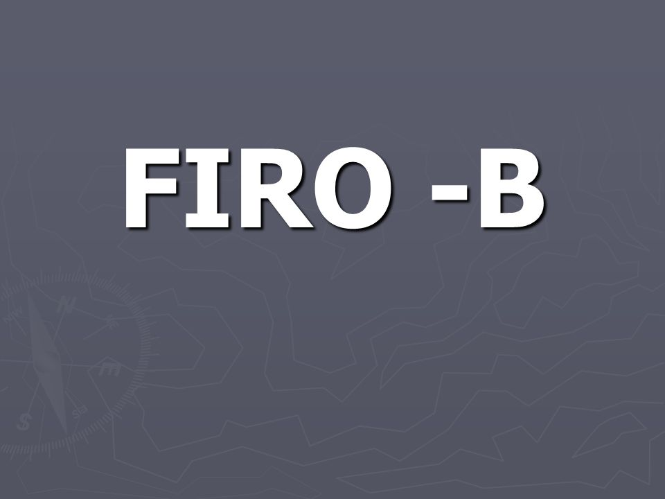 FIRO-B ► Fundamental Interpersonal Relationship Orientation – Behavior.