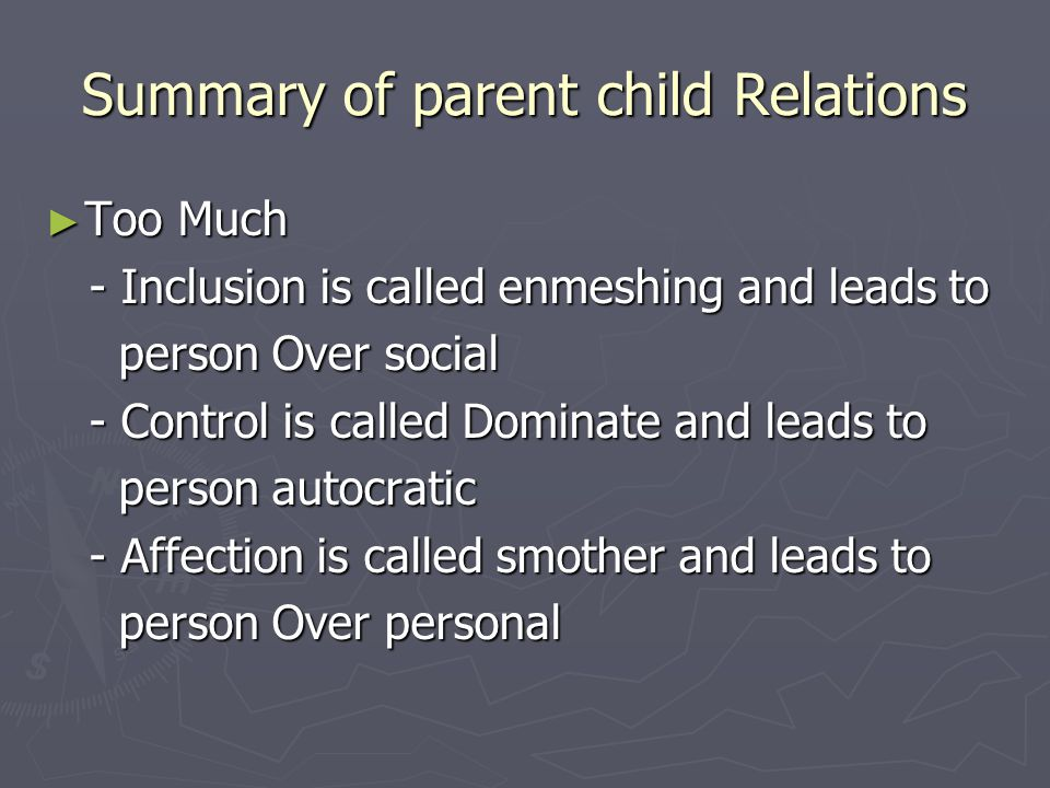 Summary of parent child Relations ► Too Much - Inclusion is called enmeshing and leads to - Inclusion is called enmeshing and leads to person Over social person Over social - Control is called Dominate and leads to - Control is called Dominate and leads to person autocratic person autocratic - Affection is called smother and leads to - Affection is called smother and leads to person Over personal person Over personal