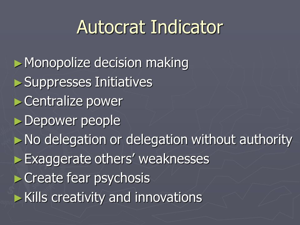 Autocrat Indicator ► Monopolize decision making ► Suppresses Initiatives ► Centralize power ► Depower people ► No delegation or delegation without authority ► Exaggerate others' weaknesses ► Create fear psychosis ► Kills creativity and innovations