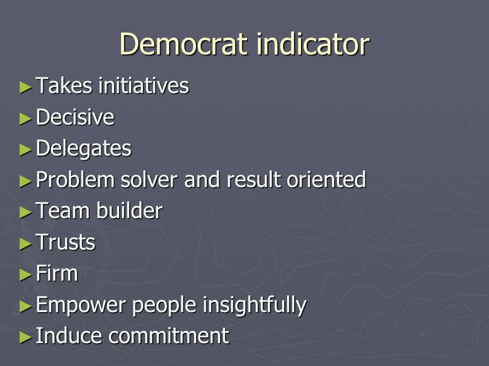 Democrat indicator ► Takes initiatives ► Decisive ► Delegates ► Problem solver and result oriented ► Team builder ► Trusts ► Firm ► Empower people insightfully ► Induce commitment