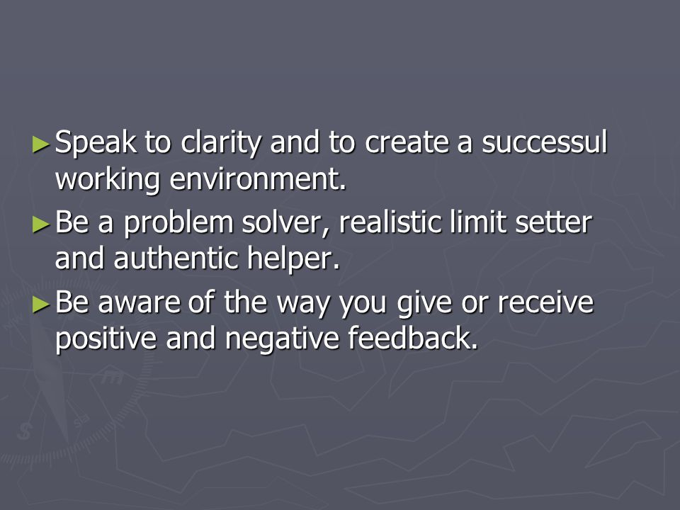 ► Speak to clarity and to create a successul working environment.