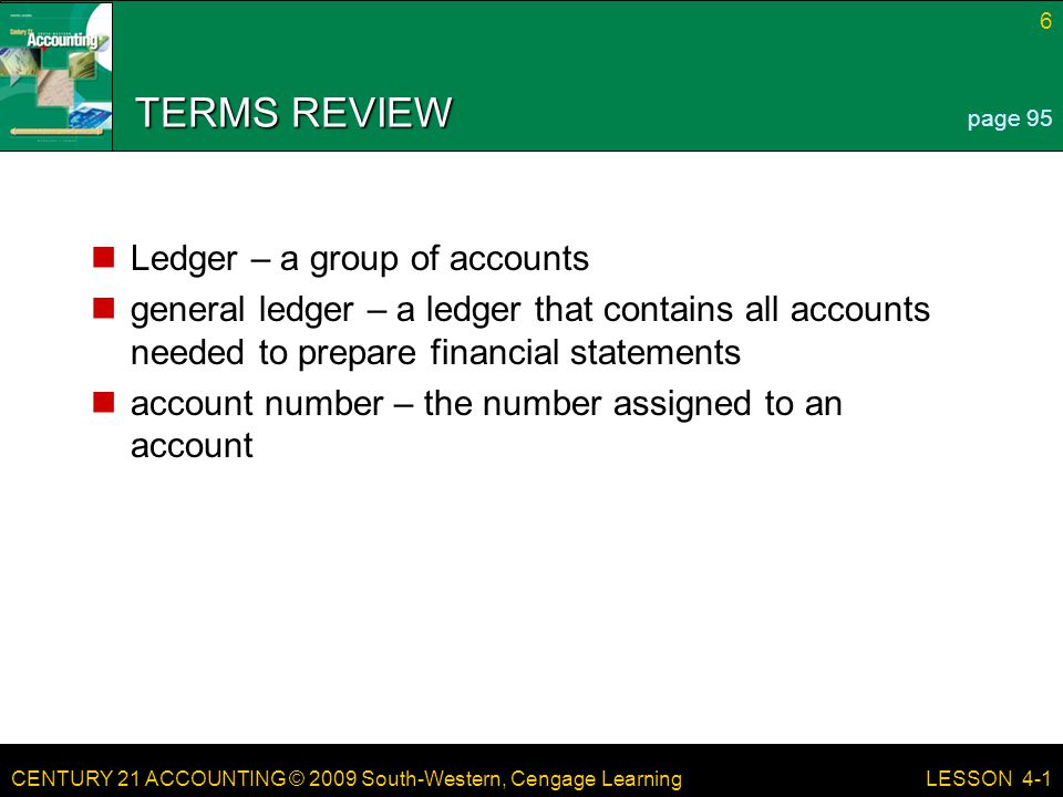 CENTURY 21 ACCOUNTING © 2009 South-Western, Cengage Learning 27 LESSON 4-3 TERMS REVIEW proving cash – determining that the amount of cash agrees with the accounting records correcting entry – a journal entry made to correct an error in the ledger page 108