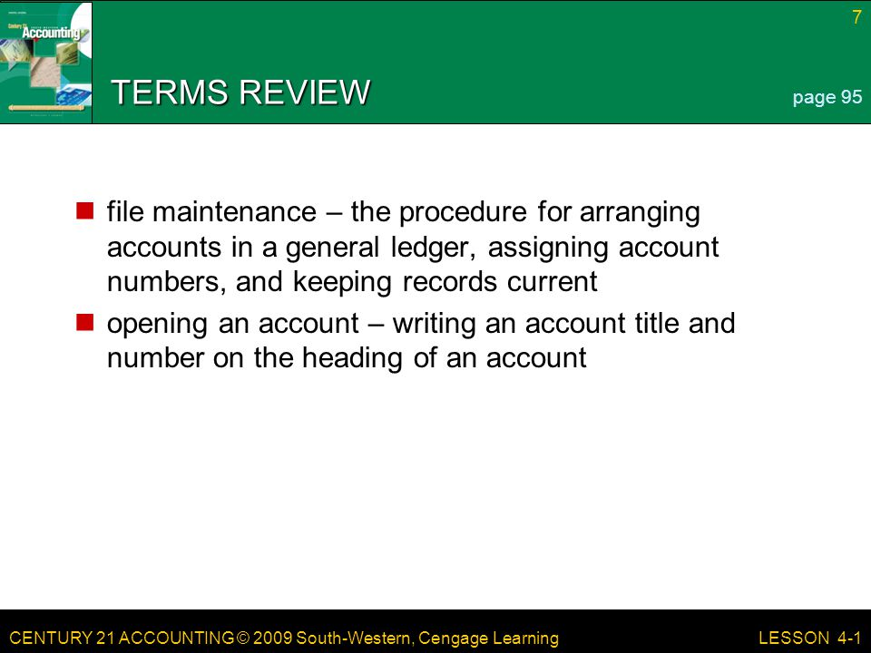 CENTURY 21 ACCOUNTING © 2009 South-Western, Cengage Learning 7 LESSON 4-1 TERMS REVIEW file maintenance – the procedure for arranging accounts in a ge