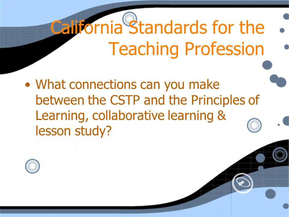 California Standards for the Teaching Profession What connections can you make between the CSTP and the Principles of Learning, collaborative learning