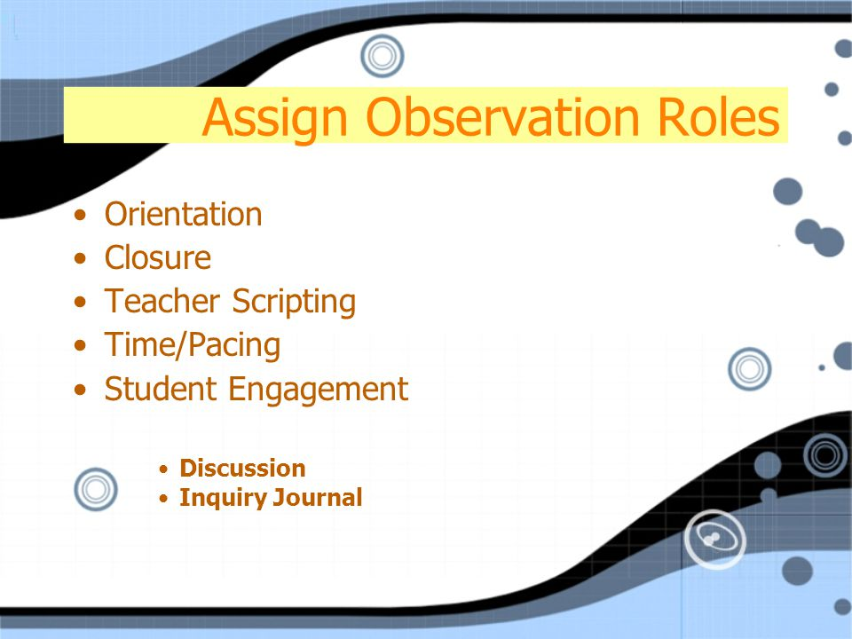 Assign Observation Roles Orientation Closure Teacher Scripting Time/Pacing Student Engagement Discussion Inquiry Journal Orientation Closure Teacher Scripting Time/Pacing Student Engagement Discussion Inquiry Journal