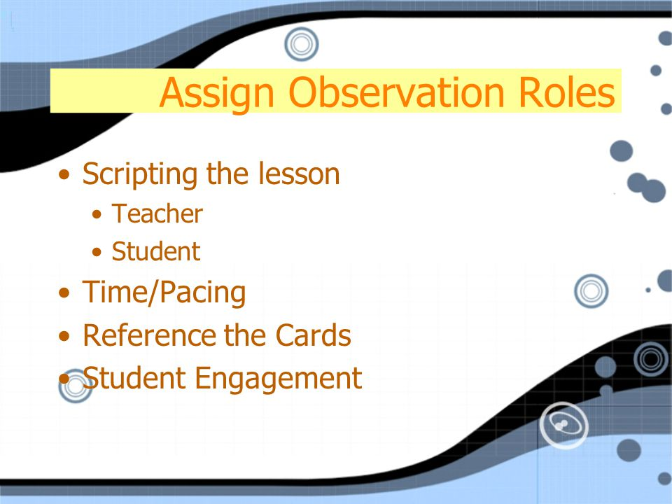 Assign Observation Roles Scripting the lesson Teacher Student Time/Pacing Reference the Cards Student Engagement Scripting the lesson Teacher Student