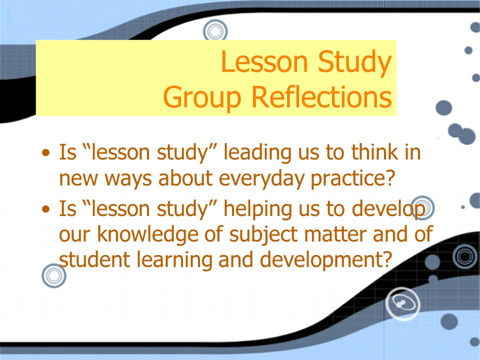 Lesson Study Group Reflections Is lesson study leading us to think in new ways about everyday practice.