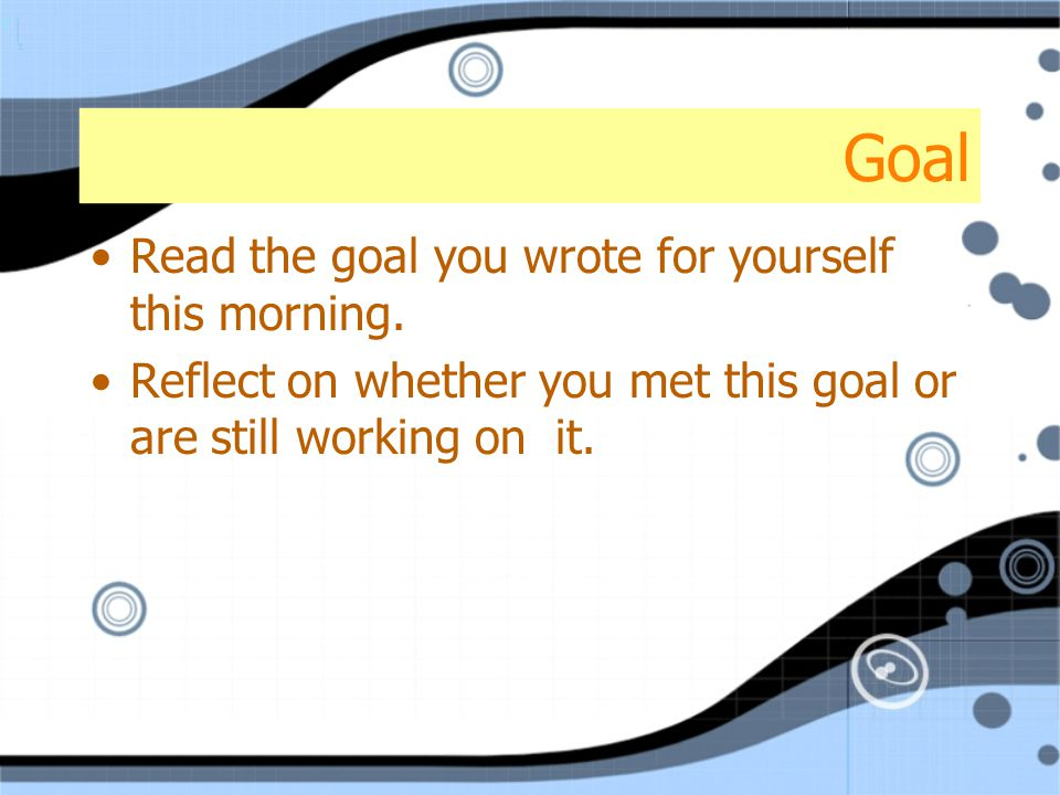 Goal Read the goal you wrote for yourself this morning. Reflect on whether you met this goal or are still working on it. Read the goal you wrote for y
